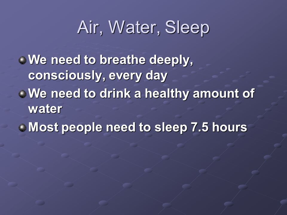 Air, Water, Sleep We need to breathe deeply, consciously, every day We need to drink a healthy amount of water Most people need to sleep 7.5 hours