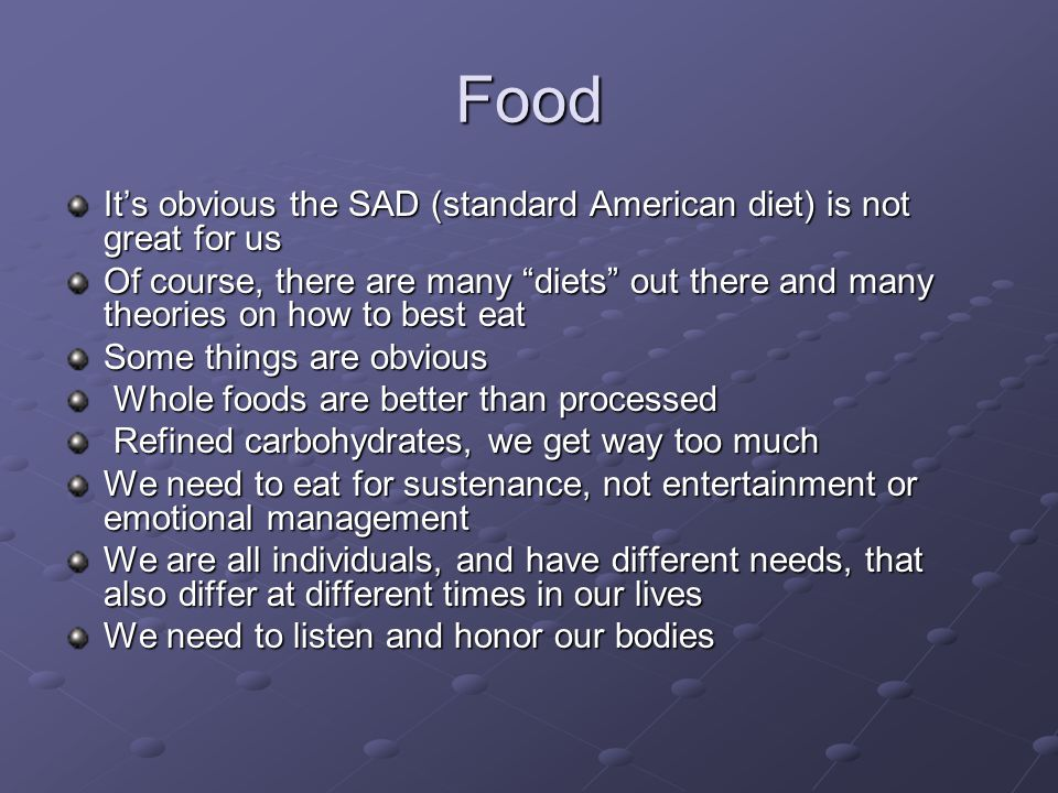 Food It's obvious the SAD (standard American diet) is not great for us Of course, there are many diets out there and many theories on how to best eat Some things are obvious Whole foods are better than processed Whole foods are better than processed Refined carbohydrates, we get way too much Refined carbohydrates, we get way too much We need to eat for sustenance, not entertainment or emotional management We are all individuals, and have different needs, that also differ at different times in our lives We need to listen and honor our bodies