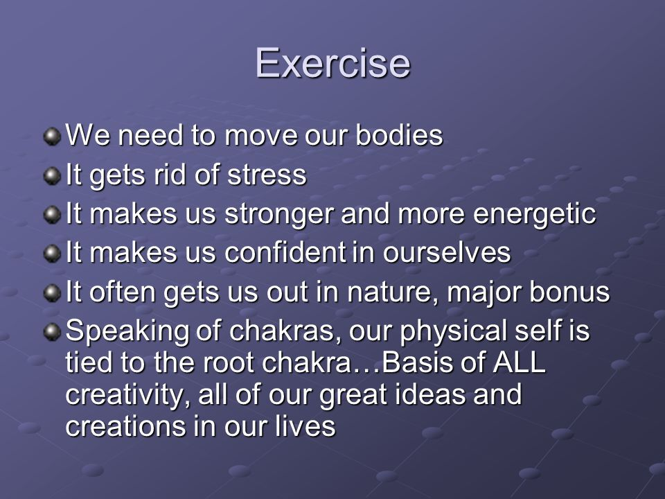 Exercise We need to move our bodies It gets rid of stress It makes us stronger and more energetic It makes us confident in ourselves It often gets us out in nature, major bonus Speaking of chakras, our physical self is tied to the root chakra…Basis of ALL creativity, all of our great ideas and creations in our lives