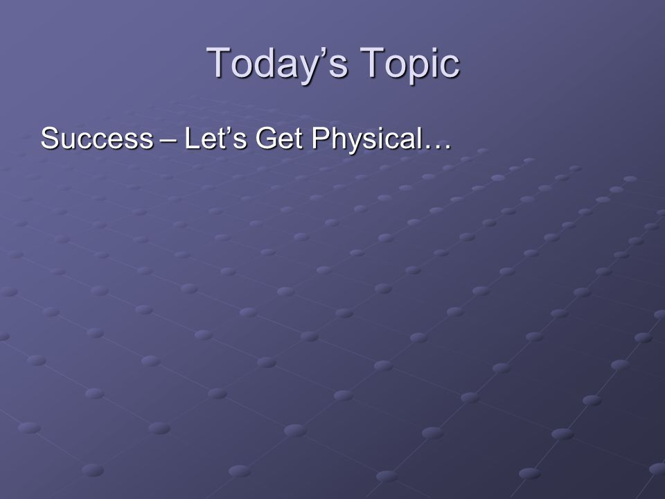 Today's Topic Success – Let's Get Physical…