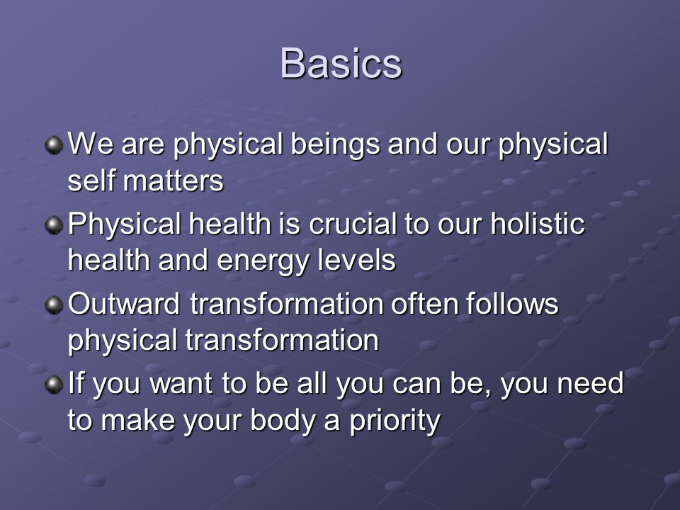 Basics We are physical beings and our physical self matters Physical health is crucial to our holistic health and energy levels Outward transformation often follows physical transformation If you want to be all you can be, you need to make your body a priority