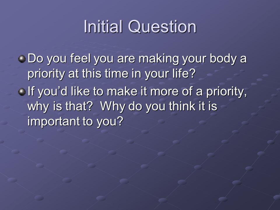 Initial Question Do you feel you are making your body a priority at this time in your life.