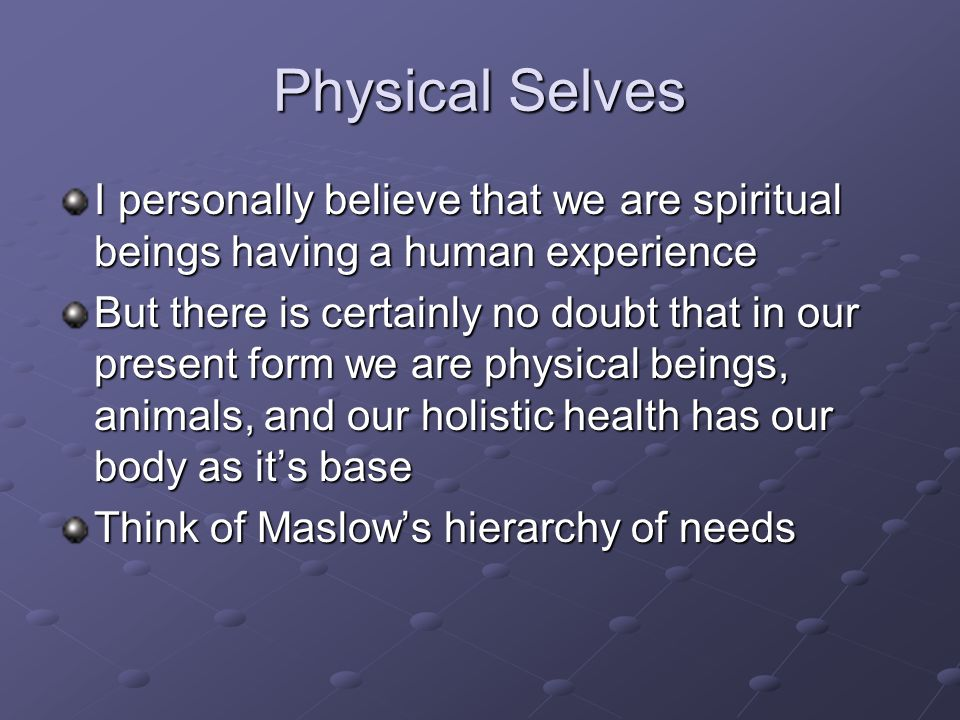Physical Selves I personally believe that we are spiritual beings having a human experience But there is certainly no doubt that in our present form we are physical beings, animals, and our holistic health has our body as it's base Think of Maslow's hierarchy of needs