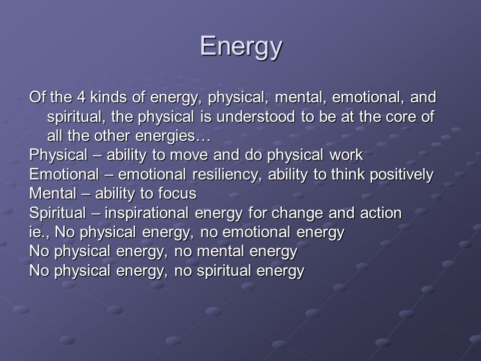 Energy Of the 4 kinds of energy, physical, mental, emotional, and spiritual, the physical is understood to be at the core of all the other energies… Physical – ability to move and do physical work Emotional – emotional resiliency, ability to think positively Mental – ability to focus Spiritual – inspirational energy for change and action ie., No physical energy, no emotional energy No physical energy, no mental energy No physical energy, no spiritual energy