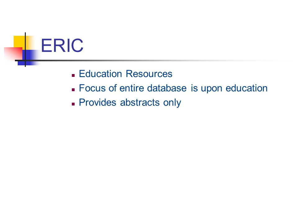 ERIC Education Resources Focus of entire database is upon education Provides abstracts only