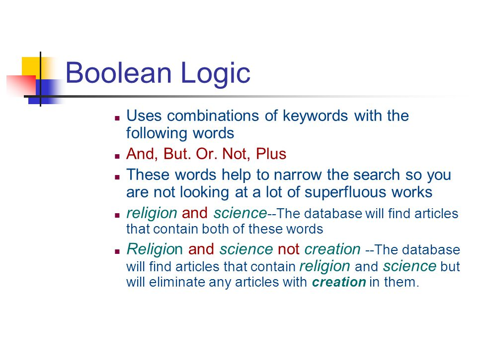 Boolean Logic Uses combinations of keywords with the following words And, But. Or. Not, Plus These words help to narrow the search so you are not look
