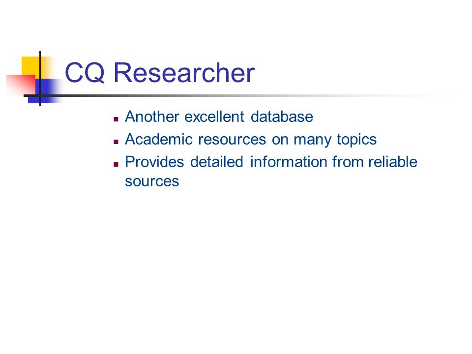 CQ Researcher Another excellent database Academic resources on many topics Provides detailed information from reliable sources