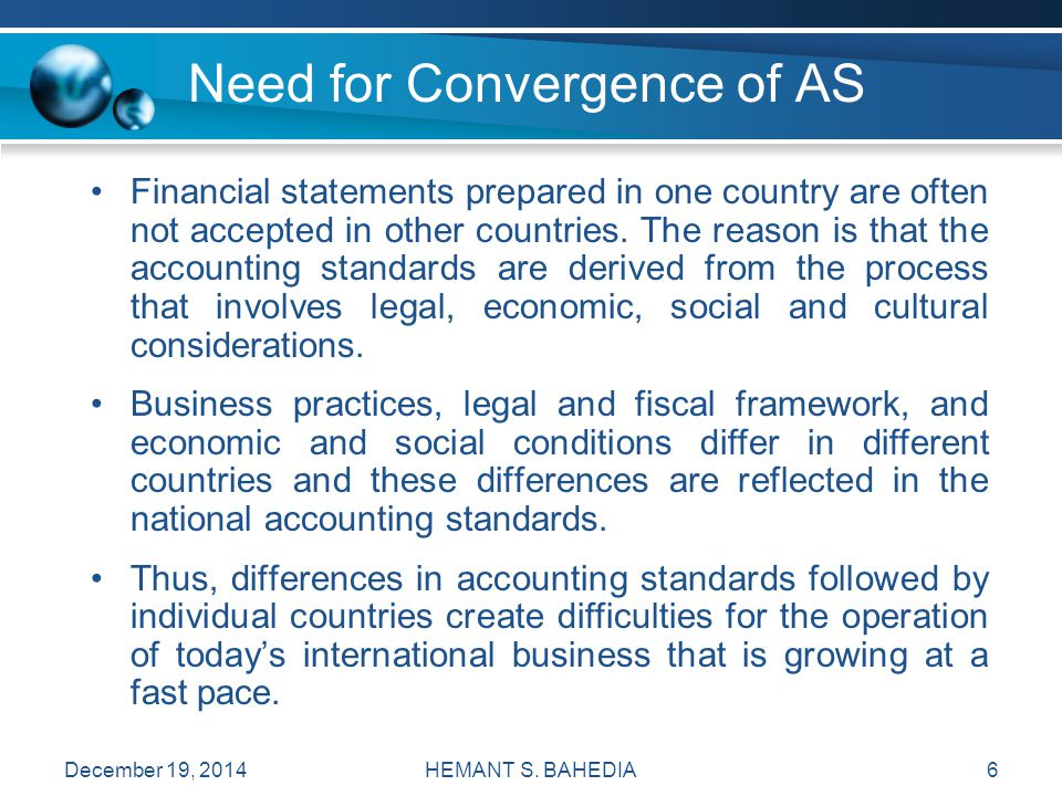 HEMANT S. BAHEDIA6 Need for Convergence of AS Financial statements prepared in one country are often not accepted in other countries. The reason is th