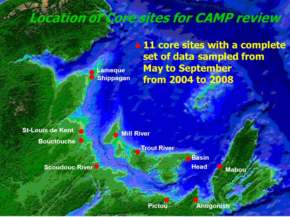 Location of Core sites for CAMP review 11 core sites with a complete set of data sampled from May to September from 2004 to 2008 Lameque Shippagan St-Louis de Kent Bouctouche Scoudouc River PictouAntigonish Mabou Mill River Trout River Basin Head