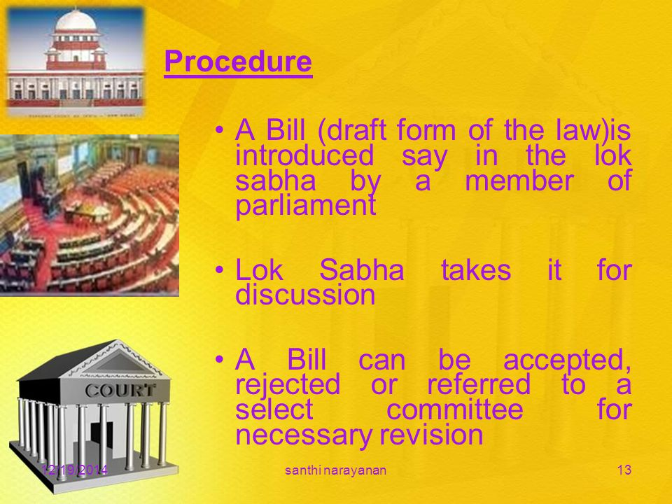 Procedure A Bill (draft form of the law)is introduced say in the lok sabha by a member of parliament Lok Sabha takes it for discussion A Bill can be accepted, rejected or referred to a select committee for necessary revision 12/19/2014santhi narayanan13