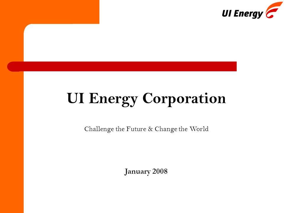 1 January 2008 UI Energy Corporation Challenge the Future & Change the World
