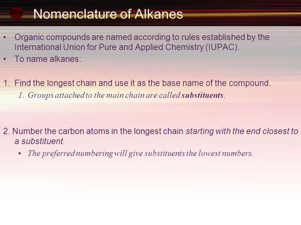 Nomenclature of Alkanes Organic compounds are named according to rules established by the International Union for Pure and Applied Chemistry (IUPAC).