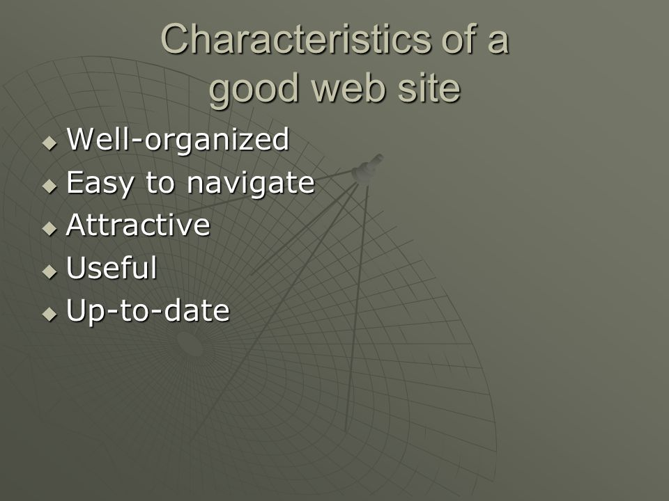 Characteristics of a good web site  Well-organized  Easy to navigate  Attractive  Useful  Up-to-date