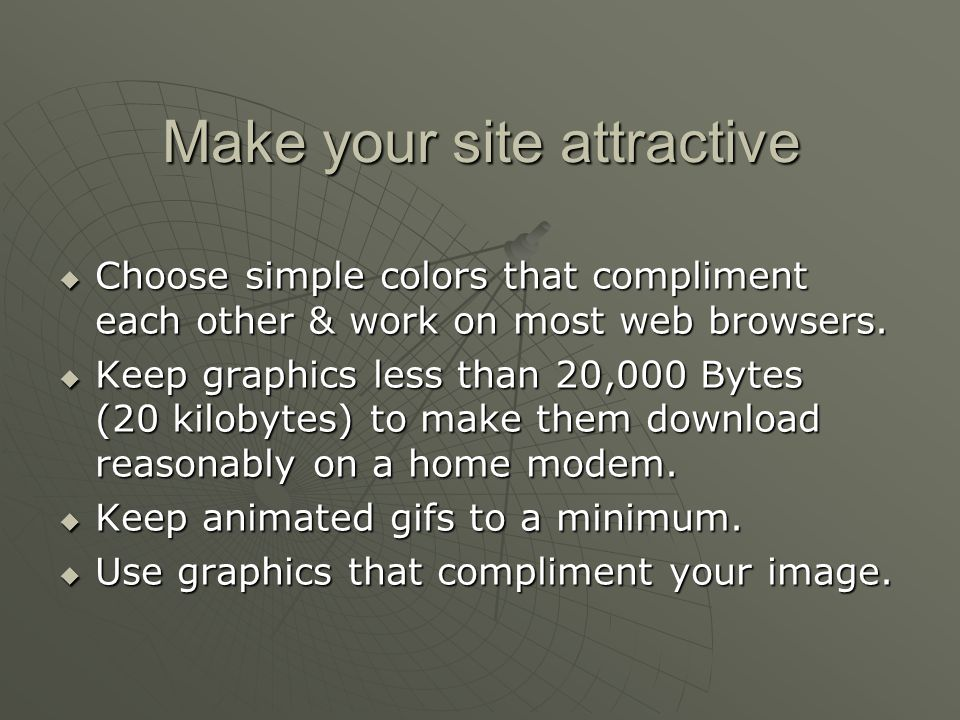 Make your site attractive  Choose simple colors that compliment each other & work on most web browsers.