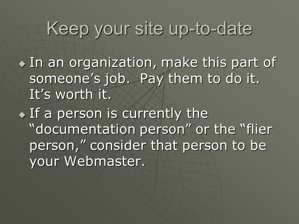 Keep your site up-to-date  In an organization, make this part of someone's job.
