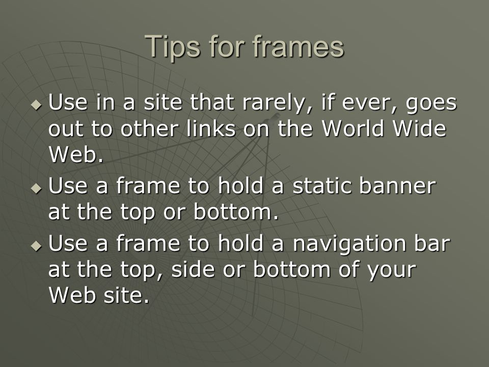 Tips for frames  Use in a site that rarely, if ever, goes out to other links on the World Wide Web.