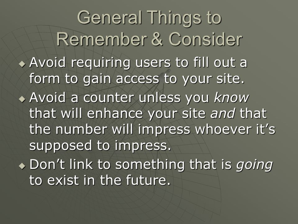 General Things to Remember & Consider  Avoid requiring users to fill out a form to gain access to your site.
