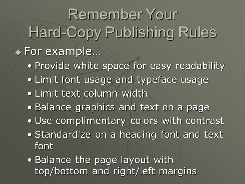 Remember Your Hard-Copy Publishing Rules  For example… Provide white space for easy readabilityProvide white space for easy readability Limit font usage and typeface usageLimit font usage and typeface usage Limit text column widthLimit text column width Balance graphics and text on a pageBalance graphics and text on a page Use complimentary colors with contrastUse complimentary colors with contrast Standardize on a heading font and text fontStandardize on a heading font and text font Balance the page layout with top/bottom and right/left marginsBalance the page layout with top/bottom and right/left margins