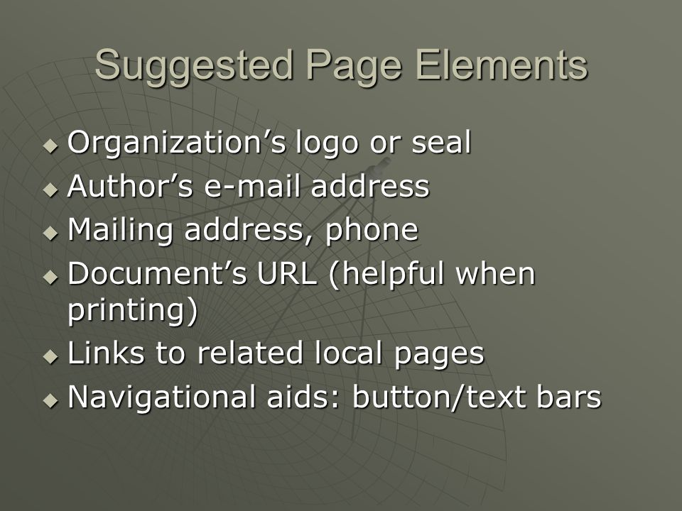 Suggested Page Elements  Organization's logo or seal  Author's e-mail address  Mailing address, phone  Document's URL (helpful when printing)  Links to related local pages  Navigational aids: button/text bars