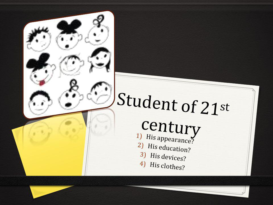 Student of 21 st century 1) His appearance? 2) His education? 3) His devices? 4) His clothes?