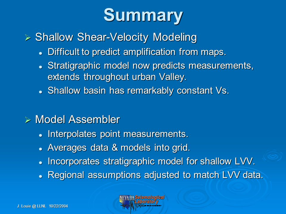 J. Louie @ LLNL 10/22/2004Summary  Shallow Shear-Velocity Modeling Difficult to predict amplification from maps. Difficult to predict amplification f