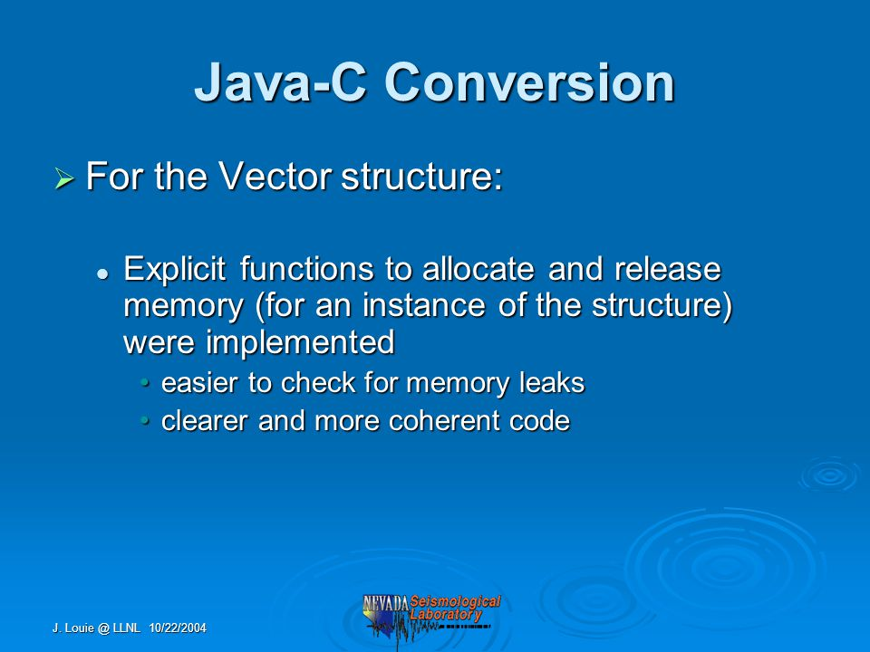 J. Louie @ LLNL 10/22/2004 Java-C Conversion  For the Vector structure: Explicit functions to allocate and release memory (for an instance of the str