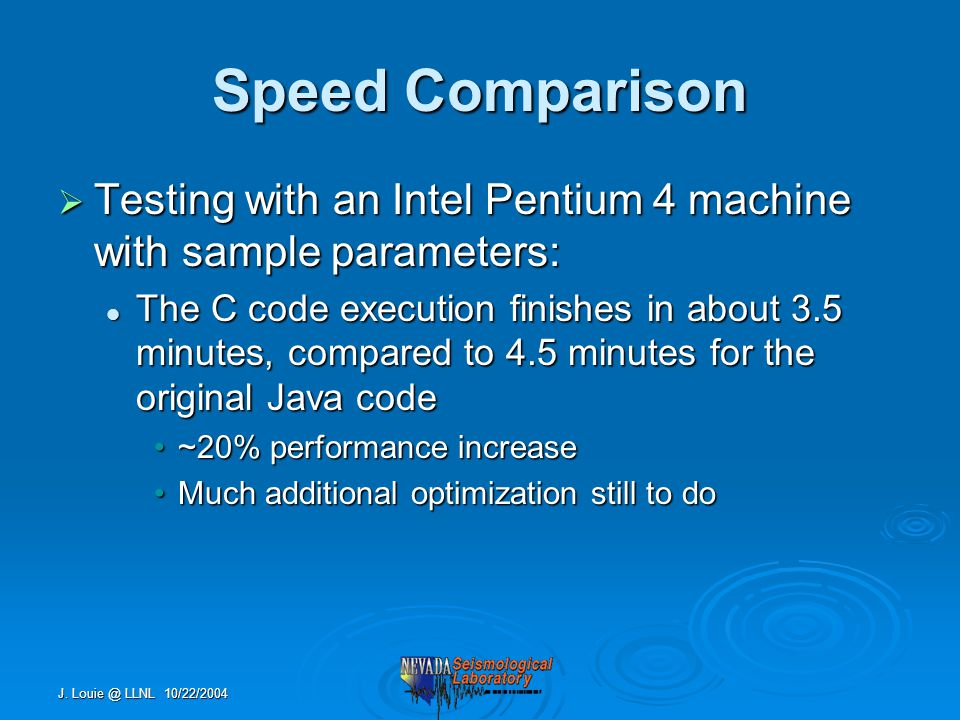 J. Louie @ LLNL 10/22/2004 Speed Comparison  Testing with an Intel Pentium 4 machine with sample parameters: The C code execution finishes in about 3