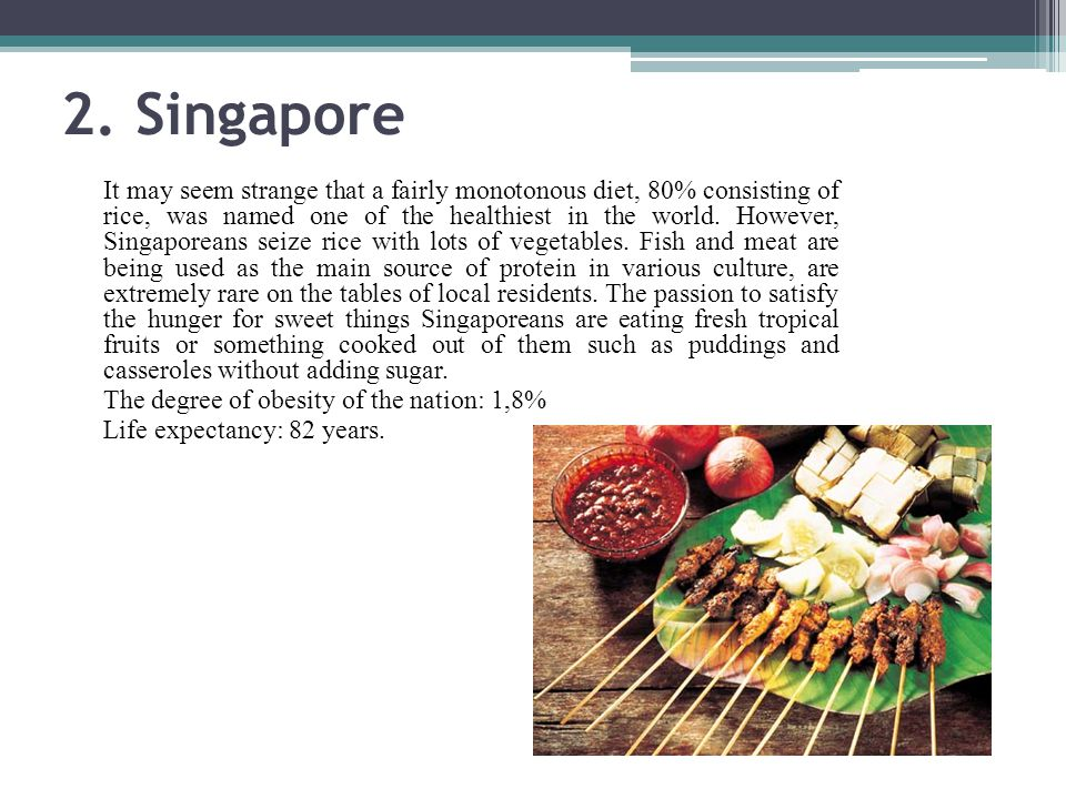 2. Singapore It may seem strange that a fairly monotonous diet, 80% consisting of rice, was named one of the healthiest in the world. However, Singapo