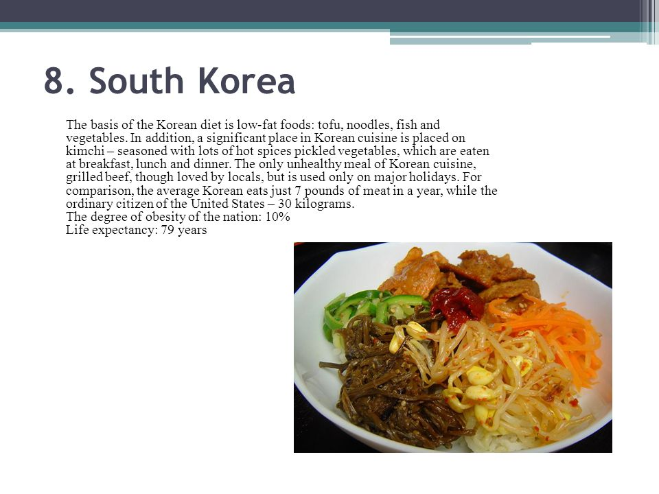 8. South Korea The basis of the Korean diet is low-fat foods: tofu, noodles, fish and vegetables.
