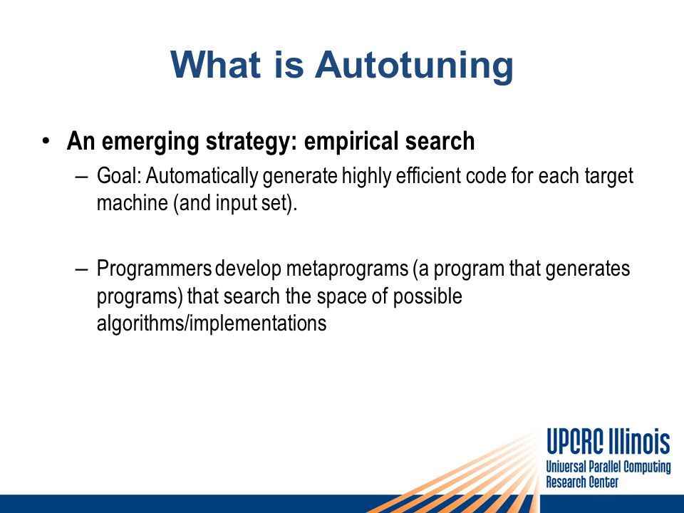 What is Autotuning An emerging strategy: empirical search – Goal: Automatically generate highly efficient code for each target machine (and input set).