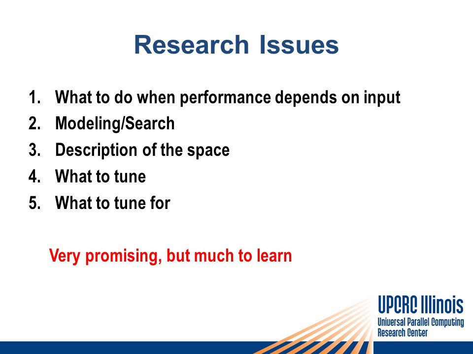 Research Issues 1.What to do when performance depends on input 2.Modeling/Search 3.Description of the space 4.What to tune 5.What to tune for Very promising, but much to learn