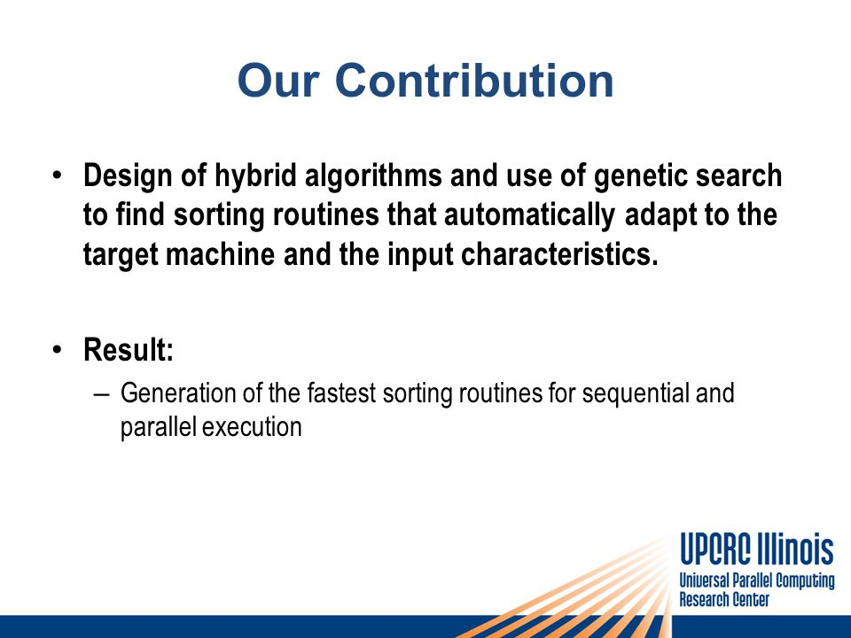 Our Contribution Design of hybrid algorithms and use of genetic search to find sorting routines that automatically adapt to the target machine and the input characteristics.