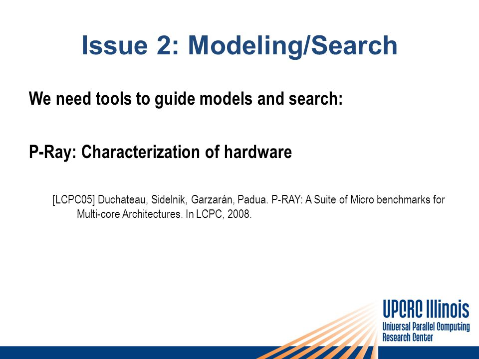Issue 2: Modeling/Search We need tools to guide models and search: P-Ray: Characterization of hardware [LCPC05] Duchateau, Sidelnik, Garzarán, Padua.