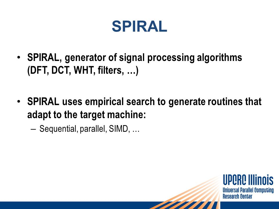 SPIRAL SPIRAL, generator of signal processing algorithms (DFT, DCT, WHT, filters, …) SPIRAL uses empirical search to generate routines that adapt to the target machine: – Sequential, parallel, SIMD, …