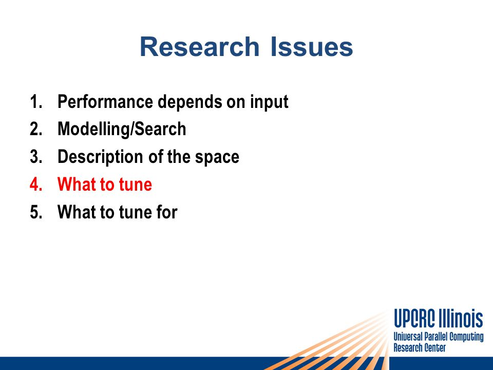 Research Issues 1.Performance depends on input 2.Modelling/Search 3.Description of the space 4.What to tune 5.What to tune for