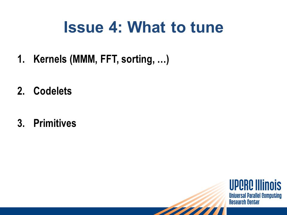 Issue 4: What to tune 1.Kernels (MMM, FFT, sorting, …) 2.Codelets 3.Primitives