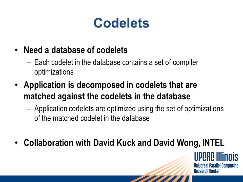 Codelets Need a database of codelets – Each codelet in the database contains a set of compiler optimizations Application is decomposed in codelets that are matched against the codelets in the database – Application codelets are optimized using the set of optimizations of the matched codelet in the database Collaboration with David Kuck and David Wong, INTEL