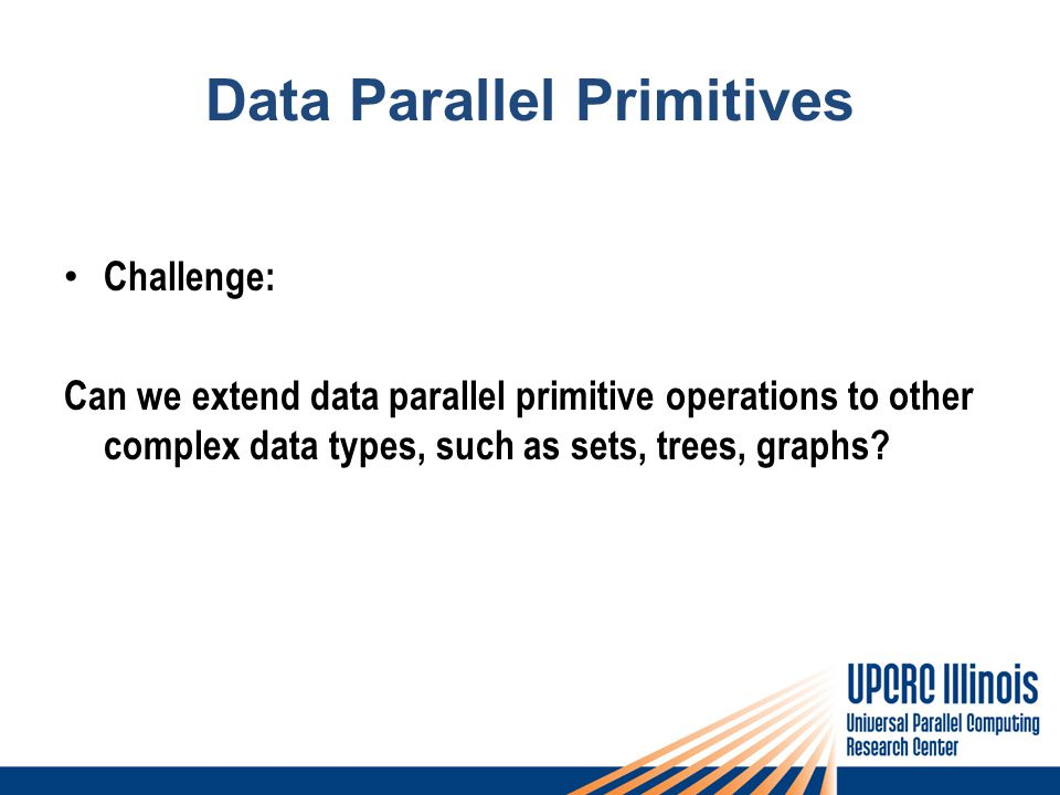 Data Parallel Primitives Challenge: Can we extend data parallel primitive operations to other complex data types, such as sets, trees, graphs
