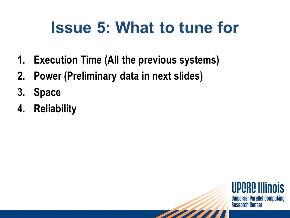 Issue 5: What to tune for 1.Execution Time (All the previous systems) 2.Power (Preliminary data in next slides) 3.Space 4.Reliability