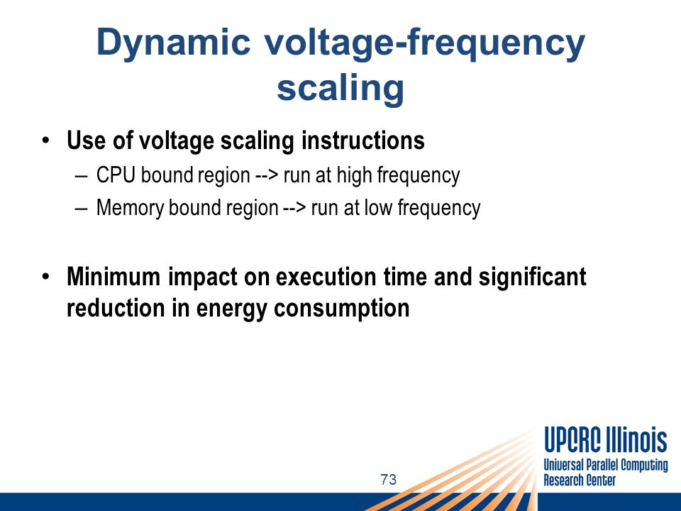73 Dynamic voltage-frequency scaling Use of voltage scaling instructions – CPU bound region --> run at high frequency – Memory bound region --> run at low frequency Minimum impact on execution time and significant reduction in energy consumption