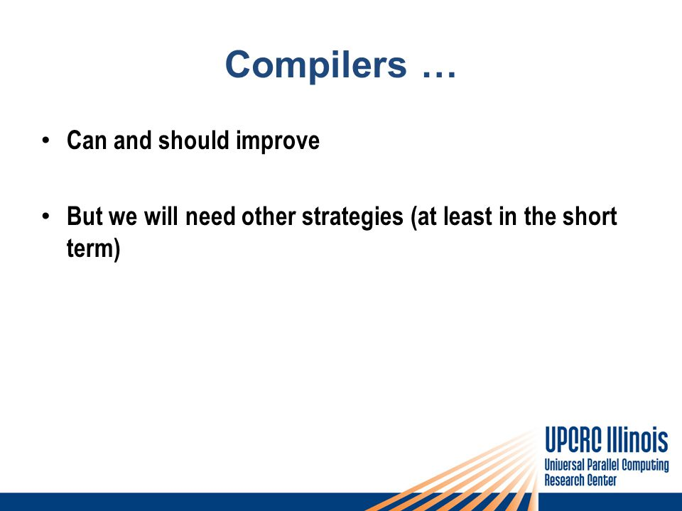 Compilers … Can and should improve But we will need other strategies (at least in the short term)