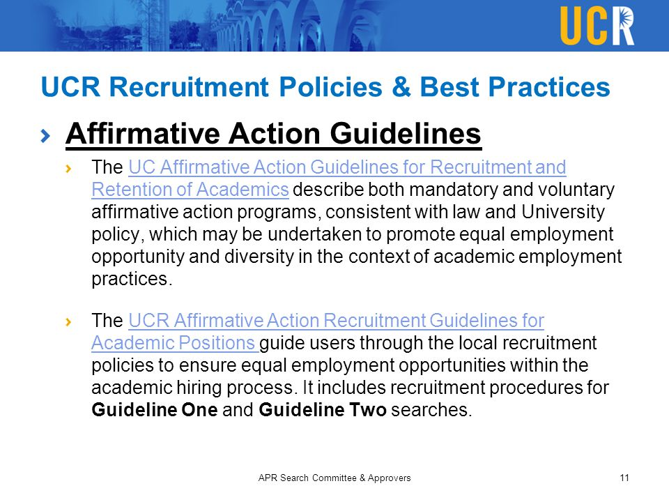 UCR Recruitment Policies & Best Practices Affirmative Action Guidelines The UC Affirmative Action Guidelines for Recruitment and Retention of Academics describe both mandatory and voluntary affirmative action programs, consistent with law and University policy, which may be undertaken to promote equal employment opportunity and diversity in the context of academic employment practices.UC Affirmative Action Guidelines for Recruitment and Retention of Academics The UCR Affirmative Action Recruitment Guidelines for Academic Positions guide users through the local recruitment policies to ensure equal employment opportunities within the academic hiring process.