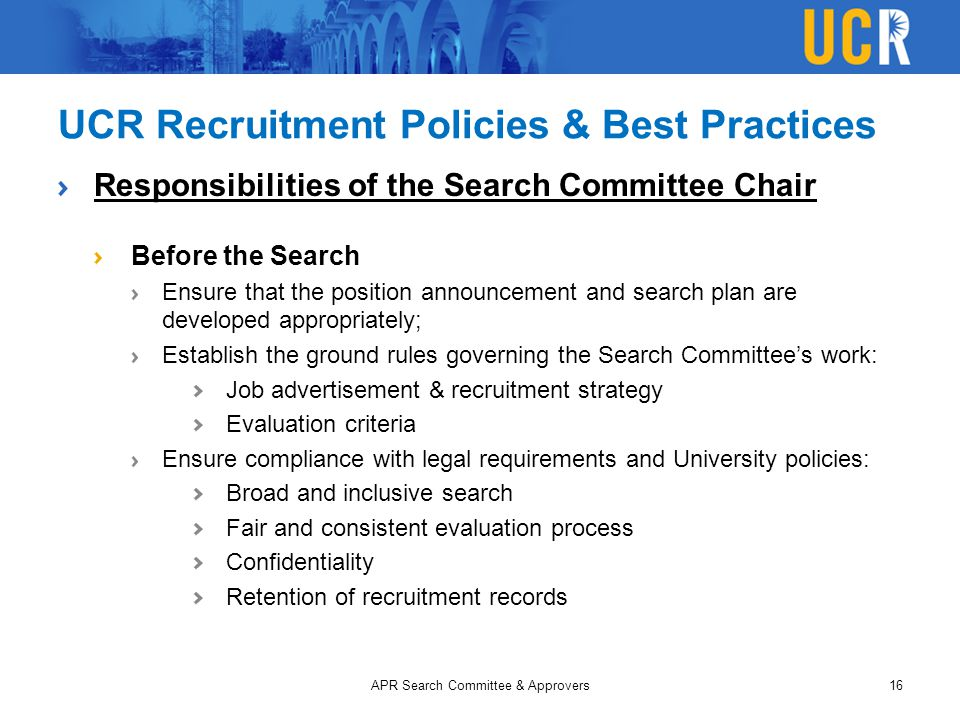 UCR Recruitment Policies & Best Practices Responsibilities of the Search Committee Chair Before the Search Ensure that the position announcement and search plan are developed appropriately; Establish the ground rules governing the Search Committee's work: Job advertisement & recruitment strategy Evaluation criteria Ensure compliance with legal requirements and University policies: Broad and inclusive search Fair and consistent evaluation process Confidentiality Retention of recruitment records APR Search Committee & Approvers16