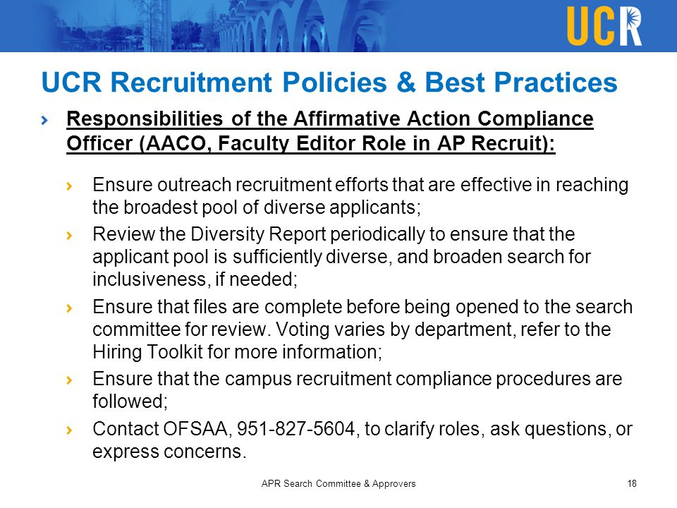 UCR Recruitment Policies & Best Practices Responsibilities of the Affirmative Action Compliance Officer (AACO, Faculty Editor Role in AP Recruit): Ensure outreach recruitment efforts that are effective in reaching the broadest pool of diverse applicants; Review the Diversity Report periodically to ensure that the applicant pool is sufficiently diverse, and broaden search for inclusiveness, if needed; Ensure that files are complete before being opened to the search committee for review.