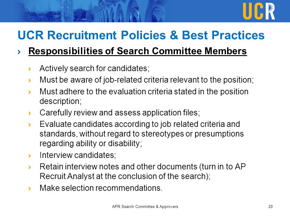 UCR Recruitment Policies & Best Practices Responsibilities of Search Committee Members Actively search for candidates; Must be aware of job-related cr
