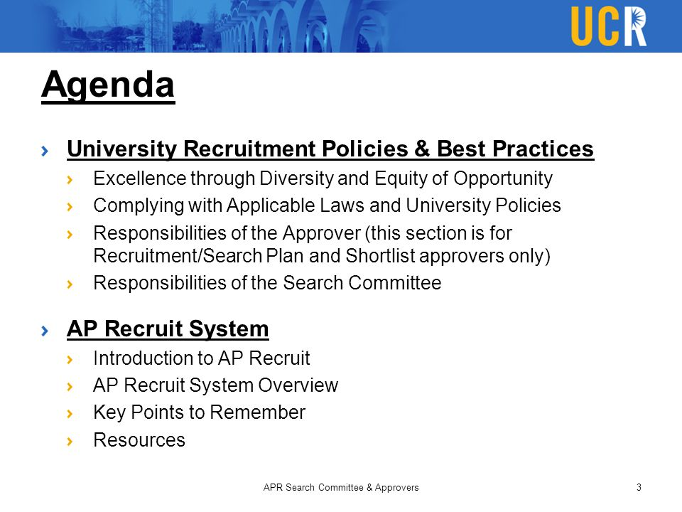 Agenda University Recruitment Policies & Best Practices Excellence through Diversity and Equity of Opportunity Complying with Applicable Laws and University Policies Responsibilities of the Approver (this section is for Recruitment/Search Plan and Shortlist approvers only) Responsibilities of the Search Committee AP Recruit System Introduction to AP Recruit AP Recruit System Overview Key Points to Remember Resources APR Search Committee & Approvers3