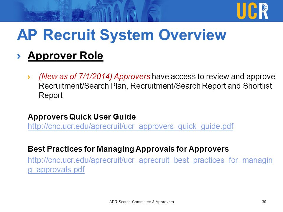 AP Recruit System Overview Approver Role (New as of 7/1/2014) Approvers have access to review and approve Recruitment/Search Plan, Recruitment/Search Report and Shortlist Report Approvers Quick User Guide http://cnc.ucr.edu/aprecruit/ucr_approvers_quick_guide.pdf http://cnc.ucr.edu/aprecruit/ucr_approvers_quick_guide.pdf Best Practices for Managing Approvals for Approvers http://cnc.ucr.edu/aprecruit/ucr_aprecruit_best_practices_for_managin g_approvals.pdf APR Search Committee & Approvers30