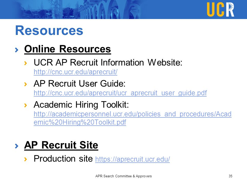 Resources Online Resources UCR AP Recruit Information Website: http://cnc.ucr.edu/aprecruit/ http://cnc.ucr.edu/aprecruit/ AP Recruit User Guide: http://cnc.ucr.edu/aprecruit/ucr_aprecruit_user_guide.pdf http://cnc.ucr.edu/aprecruit/ucr_aprecruit_user_guide.pdf Academic Hiring Toolkit: http://academicpersonnel.ucr.edu/policies_and_procedures/Acad emic%20Hiring%20Toolkit.pdf http://academicpersonnel.ucr.edu/policies_and_procedures/Acad emic%20Hiring%20Toolkit.pdf AP Recruit Site Production site https://aprecruit.ucr.edu/ https://aprecruit.ucr.edu/ APR Search Committee & Approvers35