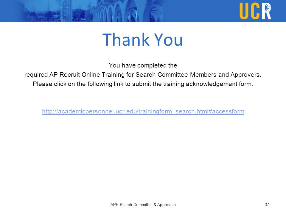 Thank You You have completed the required AP Recruit Online Training for Search Committee Members and Approvers. Please click on the following link to