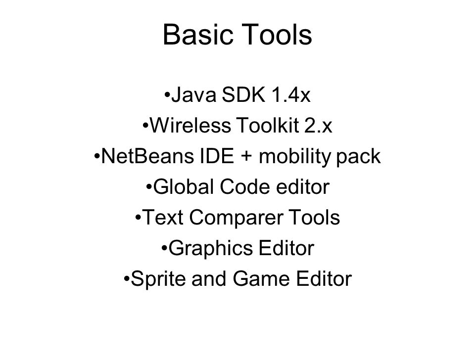 Basic Tools Java SDK 1.4x Wireless Toolkit 2.x NetBeans IDE + mobility pack Global Code editor Text Comparer Tools Graphics Editor Sprite and Game Editor